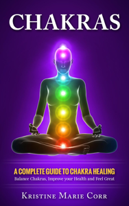 Chakras: A Complete Guide to Chakra Healing:Balance Chakras, Improve your Health and Feel Great Book Review