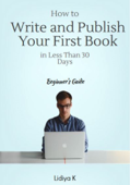 How to Write and Publish Your First Book in Less Than 30 Days: A Beginner's Guide