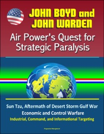 JOHN BOYD AND JOHN WARDEN: AIR POWERS QUEST FOR STRATEGIC PARALYSIS - SUN TZU, AFTERMATH OF DESERT STORM GULF WAR, ECONOMIC AND CONTROL WARFARE, INDUSTRIAL, COMMAND, AND INFORMATIONAL TARGETING