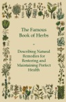 The Famous Book Of Herbs - Describing Natural Remedies For Restoring And Maintaining Perfect Health
