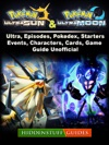 Pokemon Ultra Sun And Ultra Moon Ultra Episodes Pokedex Starters Events Characters Cards Game Guide Unofficial