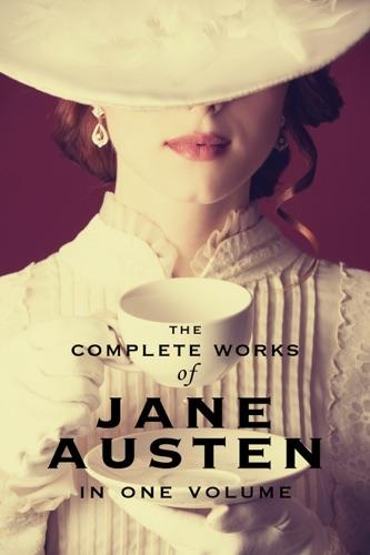 Jane Austen - The Complete Works of Jane Austen (In One Volume)