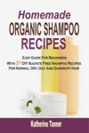 Homemade Organic Shampoo Recipes Easy Guide For Beginners With 37 DIY Sulfate Free Shampoo Recipes For Normal Dry Oily And Dandruff Hair