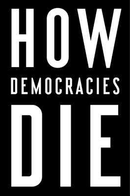 How Democracies Die - Steven Levitsky & Daniel Ziblatt book