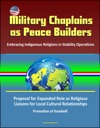 Military Chaplains As Peace Builders Embracing Indigenous Religions In Stability Operations - Proposal For Expanded Role As Religious Liaisons For Local Cultural Relationships Promotion Of Goodwill