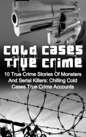 Cold Cases True Crime: 10 True Crime Stories Of Monsters And Serial Killers: Chilling Cold Cases True Crime Accounts book