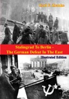 Stalingrad To Berlin - The German Defeat In The East Illustrated Edition