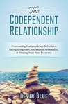 The Codependent Relationship Overcoming Codependency Behaviors Recognizing The Codependent Personality And Finding Your True Recovery