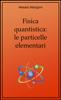 Fisica quantistica: le particelle elementari - Alessio Mangoni