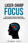 Laser-Sharp Focus A No-Fluff Guide To Improved Concentration Maximised Productivity And Fast-Track To Success