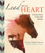 Lead with Your Heart . . . Lessons from a Life with Horses