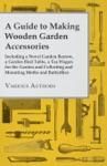 A Guide To Making Wooden Garden Accessories - Including A Novel Garden Barrow A Garden Bird Table A Tea Wagon For The Garden And Collecting And Mo