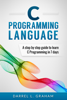 Darrel L. Graham - C Programming Language, A Step By Step Beginner's Guide To Learn C Programming In 7 Days. artwork