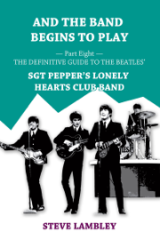 And the Band Begins to Play. Part Eight: The Definitive Guide to the Beatles' Sgt Pepper's Lonely Hearts Club Band book