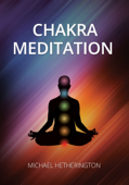 Chakra Meditation: A Simple Yet Powerful Meditation for Transformation and Healing