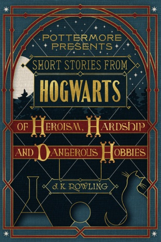 J.K. Rowling - Short Stories from Hogwarts of Heroism, Hardship and Dangerous Hobbies