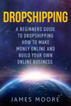 Dropshipping a Beginner's Guide to Dropshipping How to Make Money Online and Build Your Own Online Business