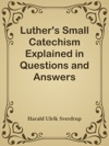 Luthers Small Catechism Explained In Questions And Answers