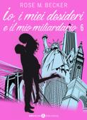 Io, i miei desideri e il mio miliardario - Vol. 6
