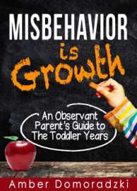 Misbehavior is Growth: An Observant Parent's Guide to the Toddler Years