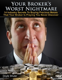 Your Broker's Worst Nightmare: 14 Industry Secrets To Buying Gold & Silver That Your Broker Is Praying You Never Discover read online