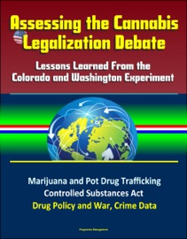 ASSESSING THE CANNABIS LEGALIZATION DEBATE: LESSONS LEARNED FROM THE COLORADO AND WASHINGTON EXPERIMENT - MARIJUANA AND POT DRUG TRAFFICKING, CONTROLLED SUBSTANCES ACT, DRUG POLICY AND WAR, CRIME DATA