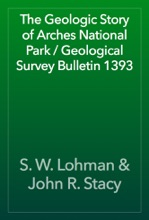 The Geologic Story Of Arches National Park / Geological Survey Bulletin 1393