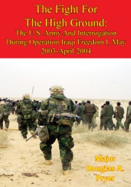 The Fight For The High Ground The U S Army And Interrogation During Operation Iraqi Freedom I May 2003 April 2004