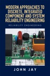 Modern Approaches To Discrete Integrated Component And System Reliability Engineering