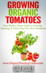 Growing Organic Tomatoes Your Seeds To Sauce Guide To Growing Canning  Preserving Your Own Tomatoes