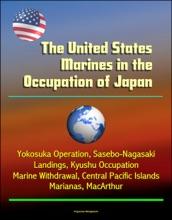 The United States Marines In The Occupation Of Japan: Yokosuka Operation, Sasebo-Nagasaki Landings, Kyushu Occupation, Marine Withdrawal, Central Pacific Islands, Marianas, MacArthur