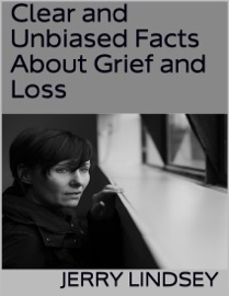 CLEAR AND UNBIASED FACTS ABOUT GRIEF AND LOSS