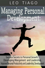 Managing Personal Development: Success Secrets to Personal Growth, Developing Management and Leadership, Improve Personal Productivity and Leadership Development book