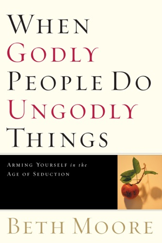 When Godly People Do Ungodly Things - Beth Moore - Beth Moore