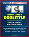 General James H Doolittle The Air Forces Warrior-Scholar - True Renaissance Man And American Hero Pioneer Aviator Engineer Scientist World War II Bombing Tokyo Raiders