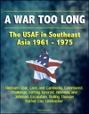 A War Too Long The USAF In Southeast Asia 1961-1975 Vietnam War Laos And Cambodia Communist Challenge LeMay Ignored Kennedy And Johnson Escalation Rolling Thunder Pathet Lao Linebacker