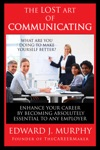 The Lost Art Of Communicating How To Enhance Your Career By Becoming Absolutely Essential To Any Employer