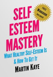 Self Esteem Mastery (Workbook Included): What Healthy Self-Esteem Is & How To Get It book