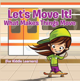Let's Move It! What Makes Things Move (For Kiddie Learners) book