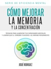 Cmo Mejorar La Memoria Y La Concentracin Tcnicas Para Aumentar Tus Capacidades Mentales Y Lograr Que El Cerebro Funcione A Su Mximo Rendimiento