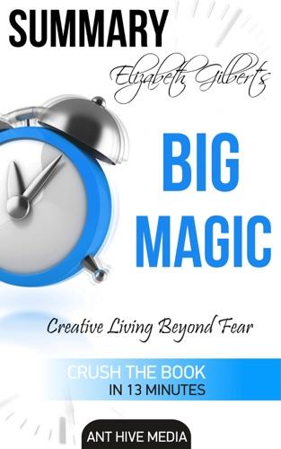 Ant Hive Media - Elizabeth Gilbert's Big Magic: Creative Living Beyond Fear  Summary