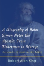 A Biography Of Saint Simon Peter The Apostle: From Fisherman To Martyr (Servants Of God In The Bible)