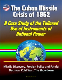 THE CUBAN MISSILE CRISIS OF 1962: A CASE STUDY OF THE TAILORED USE OF INSTRUMENTS OF NATIONAL POWER - MISSILE DISCOVERY, FOREIGN POLICY AND FATEFUL DECISION, COLD WAR, THE SHOWDOWN