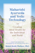 Maharishi Ayurveda and Vedic Technology: Creating Ideal Health for the Individual and World, Adapted and Updated from The Physiology of Consciousness