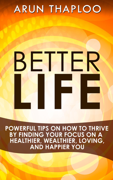 Better Life: Powerful Tips on How to Thrive by Finding Your Focus on a Healthier, Wealthier, Loving, and Happier You