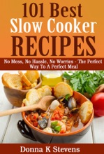 101 Best Slow Cooker Recipes Ever No Mess, No Hassle, No Worries – The Perfect Way To A Perfect Meal