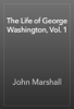 John Marshall - The Life of George Washington, Vol. 1 artwork