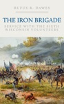 The Iron Brigade Service With The Sixth Wisconsin Volunteers