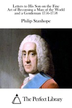 Letters To His Son On The Fine Art Of Becoming A Man Of The World And A Gentleman 1756-1758