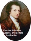 Elective Affinities Essays And Letters By Goethe